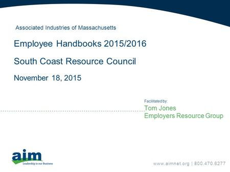 Tom Jones Employers Resource Group Facilitated by: Associated Industries of Massachusetts Employee Handbooks 2015/2016 South Coast Resource Council November.