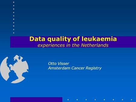Data quality of leukaemia experiences in the Netherlands Otto Visser Amsterdam Cancer Registry.