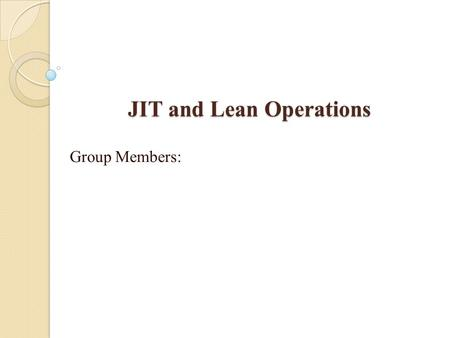 JIT and Lean Operations Group Members:. JIT/Lean Production Just-in-time (JIT): A highly coordinated processing system in which goods move through the.