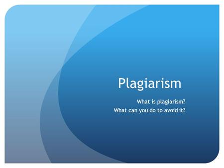 Plagiarism What is plagiarism? What can you do to avoid it?