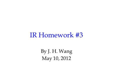 IR Homework #3 By J. H. Wang May 10, 2012. Programming Exercise #3: Text Classification Goal: to classify each document into predefined categories Input: