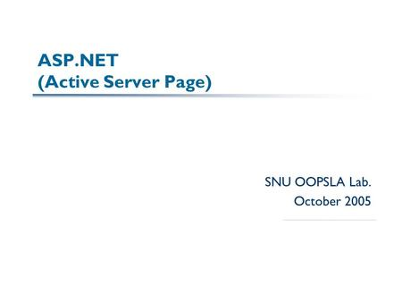 ASP.NET (Active Server Page) SNU OOPSLA Lab. October 2005.