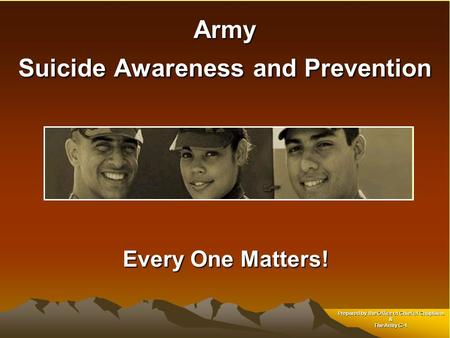 Army Suicide Awareness and Prevention Every One Matters! Every One Matters! Prepared by the Office of Chief of Chaplains & The Army G-1.