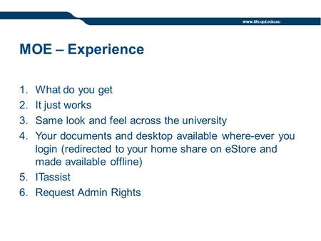 Www.tils.qut.edu.au MOE – Experience 1.What do you get 2.It just works 3.Same look and feel across the university 4.Your documents and desktop available.