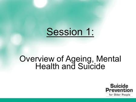Session 1: Overview of Ageing, Mental Health and Suicide.