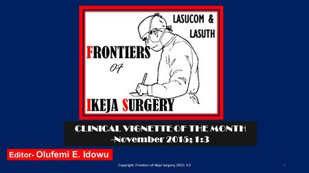 Editor- Olufemi E. Idowu Copyright- Frontiers of Ikeja Surgery, 2015; 1:3 CLINICAL VIGNETTE OF THE MONTH -November 2015; 1:3 1.