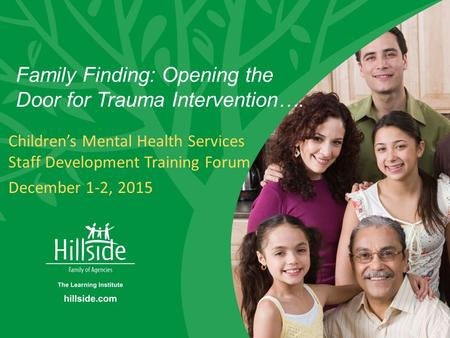Hillside Family Finding Family Finding: Opening the Door for Trauma Intervention…. Children's Mental Health Services Staff Development Training Forum December.