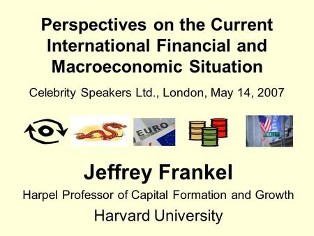 Perspectives on the <strong>Current</strong> International Financial and Macroeconomic Situation Celebrity Speakers Ltd., London, May 14, 2007 Jeffrey Frankel Harpel Professor.