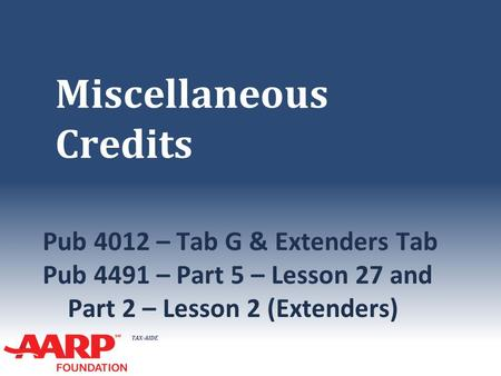 TAX-AIDE Miscellaneous Credits Pub 4012 – Tab G & Extenders Tab Pub 4491 – Part 5 – Lesson 27 and Part 2 – Lesson 2 (Extenders)