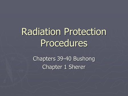Radiation Protection Procedures Chapters 39-40 Bushong Chapter 1 Sherer.