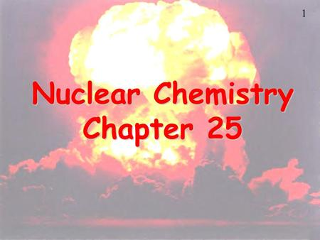1 Nuclear Chemistry Chapter 25. 2 Nuclear Chemistry Uses.