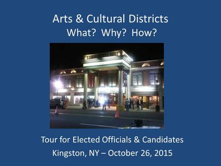 Arts & Cultural Districts What? Why? How? Tour for Elected Officials & Candidates Kingston, NY – October 26, 2015.