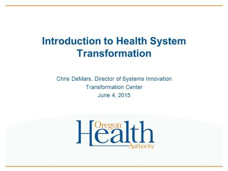Introduction to Health System Transformation Chris DeMars, Director of Systems Innovation Transformation Center June 4, 2015.