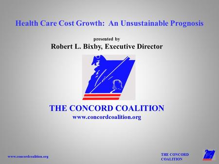 Www.concordcoalition.org THE CONCORD COALITION presented by Robert L. Bixby, Executive Director THE CONCORD COALITION www.concordcoalition.org Health Care.