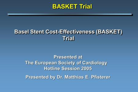 Basel Stent Cost-Effectiveness (BASKET) Trial BASKET Trial Presented at The European Society of Cardiology Hotline Session 2005 Presented by Dr. Matthias.