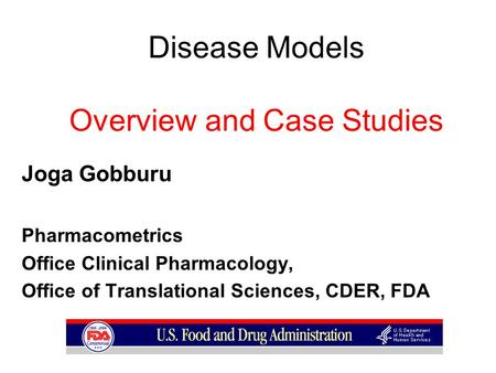 Disease Models Overview and Case Studies Joga Gobburu Pharmacometrics Office Clinical Pharmacology, Office of Translational Sciences, CDER, FDA.