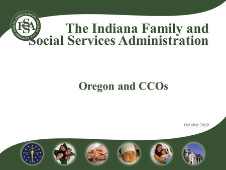 The Indiana Family and Social Services Administration Oregon and CCOs October 2009.