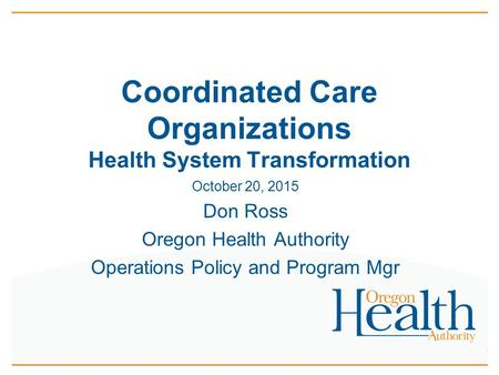 October 20, 2015 Don Ross Oregon Health Authority Operations Policy and Program Mgr Coordinated Care Organizations Health System Transformation.