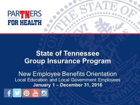 State of Tennessee Group Insurance Program New Employee Benefits Orientation Local Education and Local Government Employees January 1 – December 31, 2016.