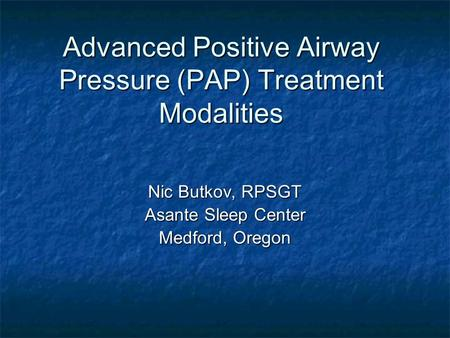 Advanced Positive Airway Pressure (PAP) Treatment Modalities Nic Butkov, RPSGT Asante Sleep Center Medford, Oregon.