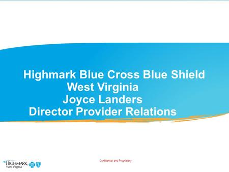 Highmark Blue Cross Blue Shield West Virginia Joyce Landers Director Provider Relations Confidential and Proprietary.