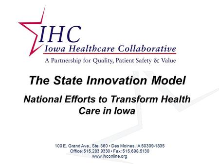 The State Innovation Model National Efforts to Transform Health Care in Iowa 100 E. Grand Ave., Ste. 360 Des Moines, IA 50309-1835 Office: 515.283.9330.