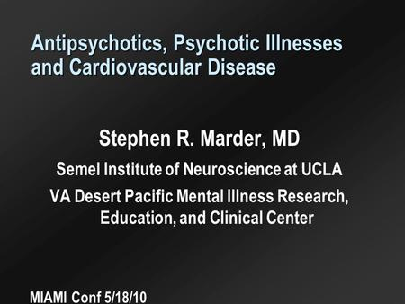 Antipsychotics, Psychotic Illnesses and Cardiovascular Disease Stephen R. Marder, MD Semel Institute of Neuroscience at UCLA VA Desert Pacific Mental Illness.