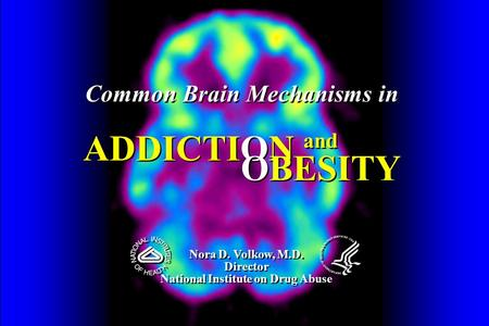 Common Brain Mechanisms in ADDICTION Common Brain Mechanisms in ADDICTION Nora D. Volkow, M.D. Director National Institute on Drug Abuse Nora D. Volkow,