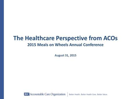 The Healthcare Perspective from ACOs 2015 Meals on Wheels Annual Conference August 31, 2015.