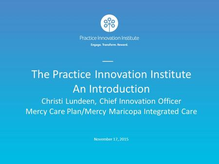The Practice Innovation Institute An Introduction Christi Lundeen, Chief Innovation Officer Mercy Care Plan/Mercy Maricopa Integrated Care November.