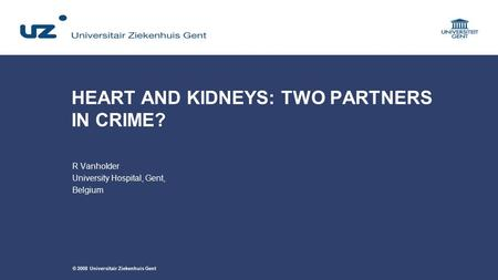 © 2008 Universitair Ziekenhuis Gent HEART AND KIDNEYS: TWO PARTNERS IN CRIME? R Vanholder University Hospital, Gent, Belgium.