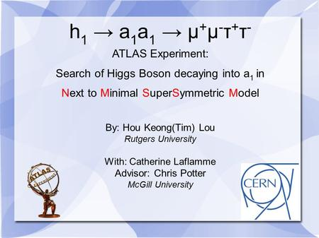 H 1 → a 1 a 1 → µ + µ - τ + τ - ATLAS Experiment: Search of Higgs Boson decaying into a 1 in Next to Minimal SuperSymmetric Model By: Hou Keong(Tim) Lou.