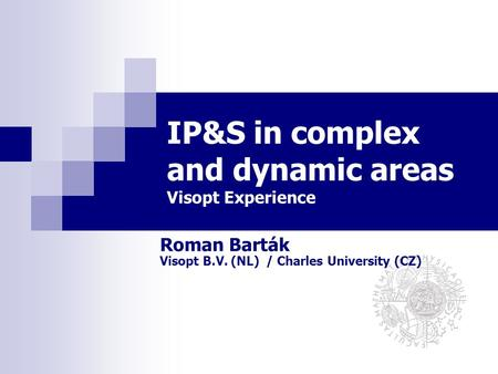 Roman Barták Visopt B.V. (NL) / Charles University (CZ) IP&S in complex and dynamic areas Visopt Experience.