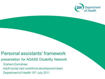 Personal assistants' framework presentation for ADASS Disability Network Graham Earnshaw Adult social care workforce development team Department of Health.