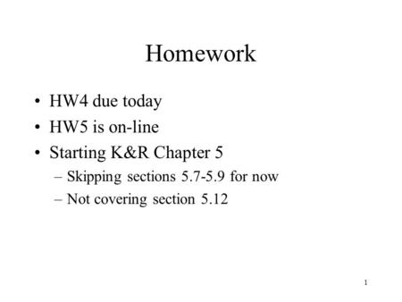 1 Homework HW4 due today HW5 is on-line Starting K&R Chapter 5 –Skipping sections 5.7-5.9 for now –Not covering section 5.12.