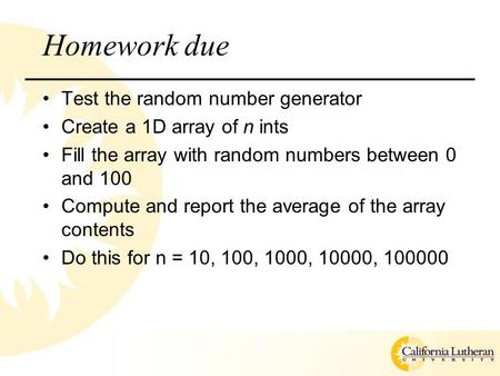 Homework due Test the random number generator Create a 1D array of n ints Fill the array with random numbers between 0 and 100 Compute and report the average.