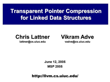 Transparent Pointer Compression for Linked Data Structures June 12, 2005 MSP 2005  Chris Lattner Vikram Adve.