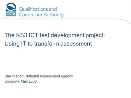 The KS3 ICT test development project: Using IT to transform assessment Sue Walton, National Assessment Agency Glasgow, May 2006 Add name hereAdd date.