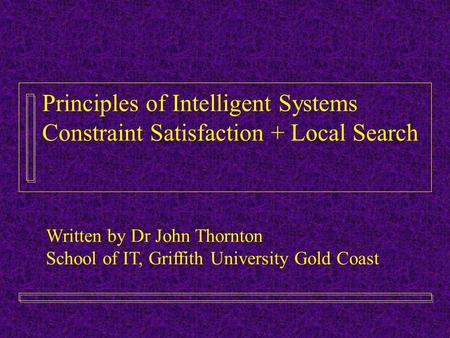 Principles of Intelligent Systems Constraint Satisfaction + Local Search Written by Dr John Thornton School of IT, Griffith University Gold Coast.