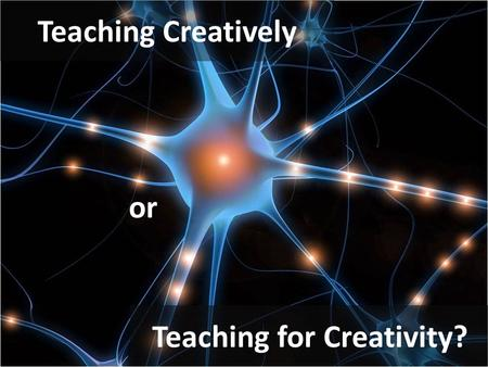 Teaching Creatively Teaching for Creativity? or. How much of the creativity in your lessons is yours? How creative are your students? Why is creativity.