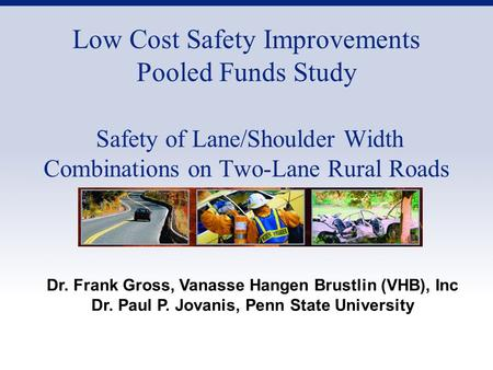 Low Cost Safety Improvements Pooled Funds Study Safety of Lane/Shoulder Width Combinations on Two-Lane Rural Roads Dr. Frank Gross, Vanasse Hangen Brustlin.