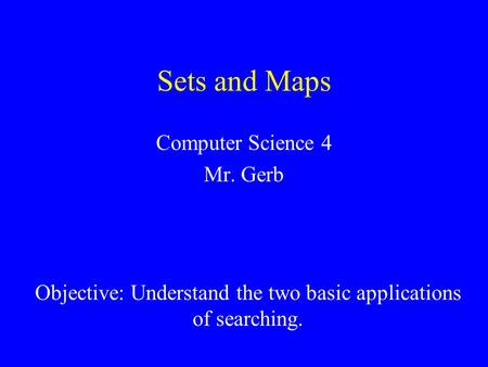 Sets and Maps Computer Science 4 Mr. Gerb Reference: Objective: Understand the two basic applications of searching.