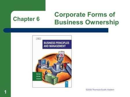 Chapter 6 Corporate Forms of Business Ownership 1 Chapter 6 Corporate Forms of Business Ownership ©2008 Thomson/South-Western.