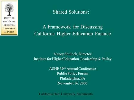 California State University, Sacramento Shared Solutions: A Framework for Discussing California Higher Education Finance Nancy Shulock, Director Institute.
