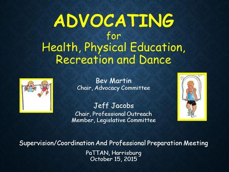 ADVOCATING for Health, Physical Education, Recreation and Dance Bev Martin Chair, Advocacy Committee Jeff Jacobs Chair, Professional Outreach Member, Legislative.
