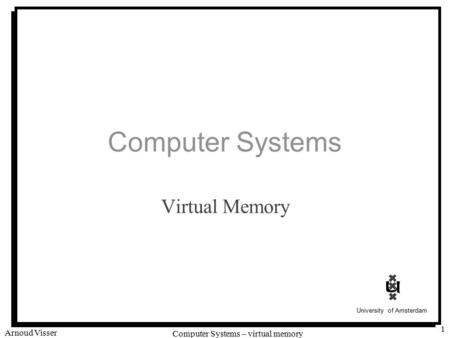 University of Amsterdam Computer Systems – virtual memory Arnoud Visser 1 Computer Systems Virtual Memory.