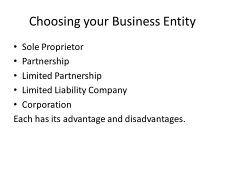 Choosing your Business Entity Sole Proprietor Partnership Limited Partnership Limited Liability Company Corporation Each has its advantage and disadvantages.