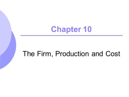 Chapter 10 The Firm, Production and Cost. Forms of Business Organization Sole Proprieitorship Partnership Corporation (Joint-Stock Company) Public Corporation.