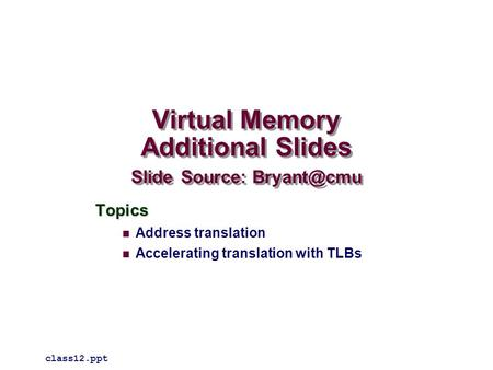 Virtual Memory Additional Slides Slide Source: Topics Address translation Accelerating translation with TLBs class12.ppt.
