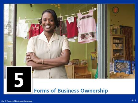 "5 - 1 Ch, 5: Forms of Business Ownership. 5 - 2 Ch, 5: Forms of Business Ownership Choosing a Form of Ownership There is no one ""best"" form of ownership."